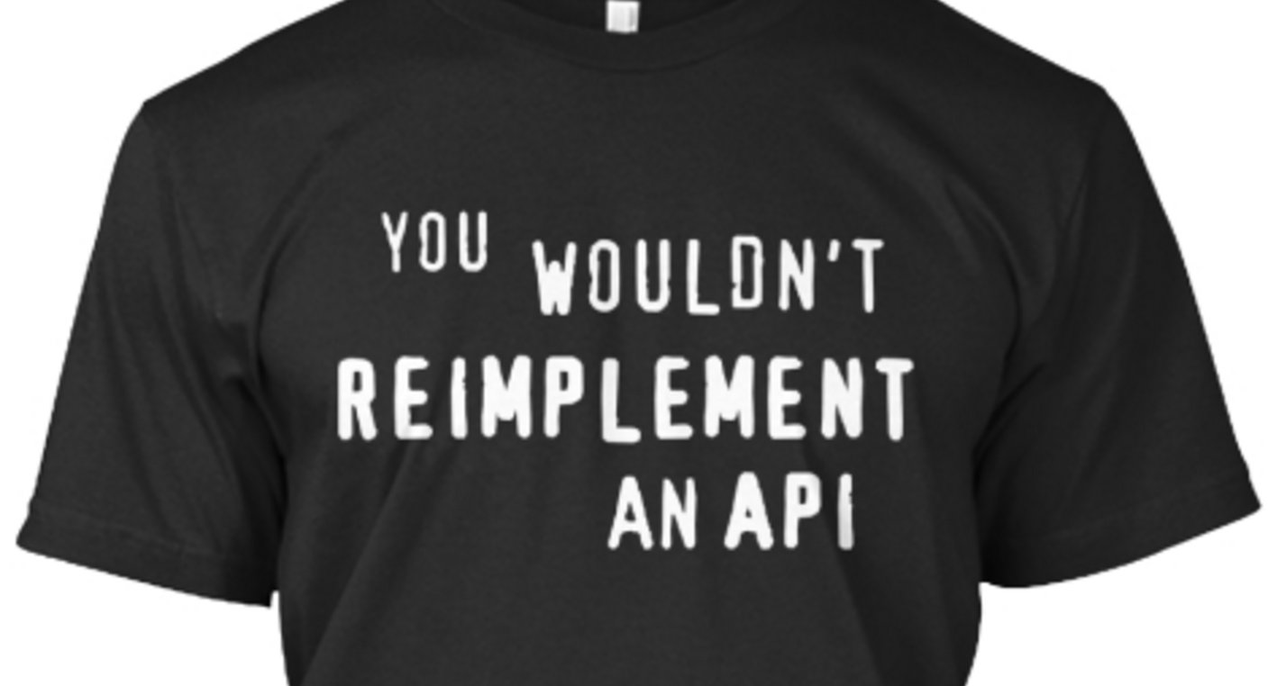 Tee: YOU WOULDN'T REIMPLEMENT AN API